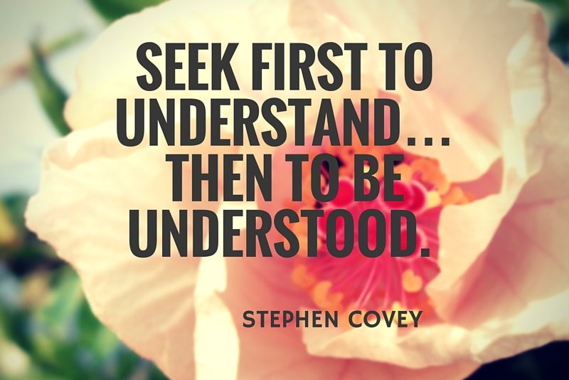 Seek first to understand…then to be understood. Stephen Covey